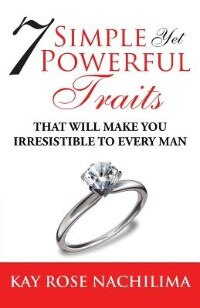 Book 7 Simple, Yet Power Traits: That Will Make You Irresistible to Every Man by Rose K. Nachilima