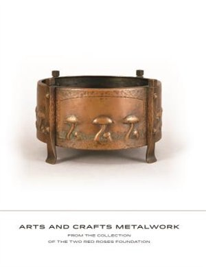 Arts And Crafts Metalwork: From The Collection Of The Two Red Roses Foundation by David Cathers