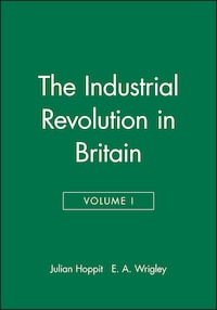The Industrial Revolution in Britain: Volume I