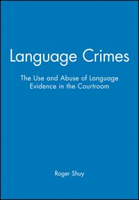 Language Crimes: The Use and Abuse of Language Evidence in the Courtroom