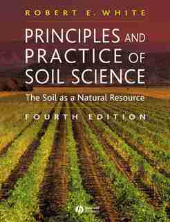 Principles and Practice of Soil Science: The Soil as a Natural Resource by Robert E. White