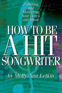 How To Be A Hit Songwriter: Polishing And Marketing Your Lyrics And Music de Molly-ann Leikin