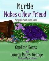 Myrtle Makes A New Friend: Myrtle The Purple Turtle Series