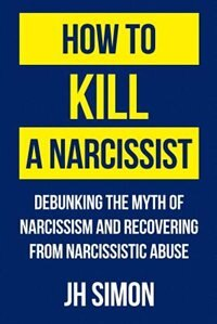 How To Kill A Narcissist: Debunking The Myth Of Narcissism And Recovering From Narcissistic Abuse by J.H. Simon