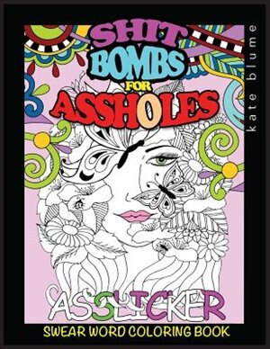 Swear Word Coloring Book: Shit-Bombs For Assholes by kate blume