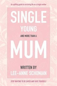 Single Young and More Than A Mum. by Lee-Anne Schonian