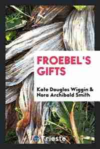 Froebel's gifts by Kate Douglas Smith Wiggin