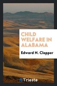 Child welfare in Alabama an inquiry by Dr. Alexander Jeffrey McKelway