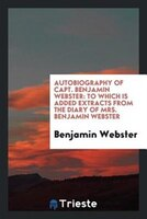 Autobiography of Capt. Benjamin Webster: to which is added extracts from the diary of Mrs. Benjamin…