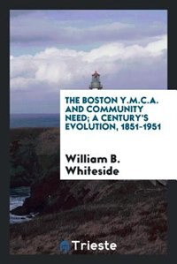 The Boston Y.M.C.A. and community need; a century's evolution, 1851-1951 by William B. Whiteside