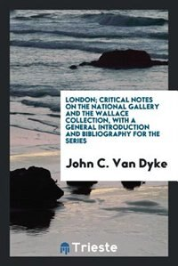 London; critical notes on the National Gallery and the Wallace Collection, with a general…