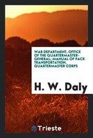 War department, Office of the quartermaster-general; Manual of pack transportation, quartermaster…