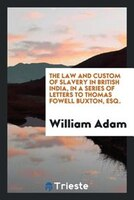 The law and custom of slavery in British India, in a series of letters to Thomas Fowell Buxton, esq.