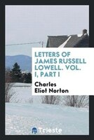 Letters of James Russell Lowell. Vol. I, Part I