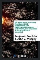 The wisdom of Benjamin Franklin; being reflections and observations on men and events, not included…