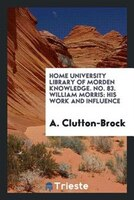 Home University Library of morden knowledge. No. 83. William Morris: his work and influence