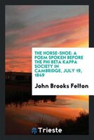 The horse-shoe: a poem spoken before the Phi beta kappa society in Cambridge, July 19, 1849