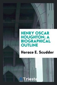 Henry Oscar Houghton; a biographical outline by Horace E. Scudder