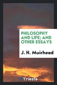 Philosophy and life; and other essays de J. H. Muirhead