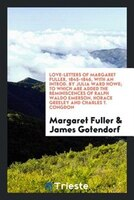 Love-letters of Margaret Fuller, 1845-1846, with an introd. by Julia Ward Howe; to which are added…