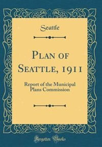 Plan of Seattle, 1911: Report of the Municipal Plans Commission (Classic Reprint) by Seattle Seattle
