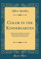 Color in the Kindergarten: A Manual of the Theory of Colour and the Practical Use of Colour…