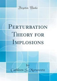Perturbation Theory for Implosions (Classic Reprint) by Cathleen S. Morawetz