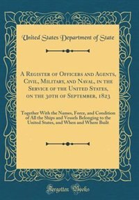 A Register of Officers and Agents, Civil, Military, and Naval, in the Service of the United States, on the 30th of September, 1823: Together With the Names, Force, and Condition of All the Ships and Vessels Belonging to the United by United States Department of State
