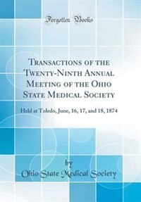 Transactions of the Twenty-Ninth Annual Meeting of the Ohio State Medical Society: Held at Toledo, June, 16, 17, and 18, 1874 (Classic Reprint) by Ohio State Medical Society