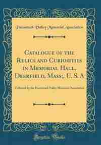 Catalogue of the Relics and Curiosities in Memorial Hall, Deerfield, Mass;, U. S. A: Collected by the Pocomtuck Valley Memorial Association (Classic Reprint) by Pocomtuck Valley Memorial Association