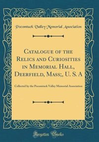 Catalogue of the Relics and Curiosities in Memorial Hall, Deerfield, Mass;, U. S. A: Collected by the Pocomtuck Valley Memorial Association (Classic Reprint) de Pocomtuck Valley Memorial Association