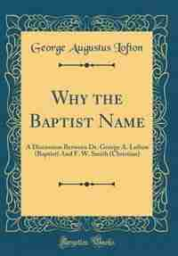Why the Baptist Name: A Discussion Between Dr. George A. Lofton (Baptist) And F. W. Smith (Christian) (Classic Reprint) by George Augustus Lofton