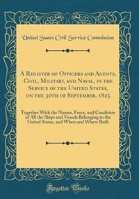 A Register of Officers and Agents, Civil, Military, and Naval, in the Service of the United States, on the 30th of September, 1825: Together With the Names, Force, and Condition of All the Ships and Vessels Belonging to the United by United States Civil Service Commission
