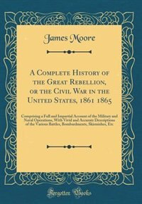 A Complete History of the Great Rebellion, or the Civil War in the United States, 1861 1865: Comprising a Full and Impartial Account of the Military and Naval Operations, With Vivid and Accura by James Moore