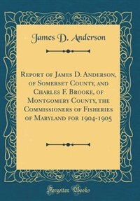 Report of James D. Anderson, of Somerset County, and Charles F. Brooke, of Montgomery County, the Commissioners of Fisheries of Maryland for 1904-1905 (Classic Reprint) by James D. Anderson