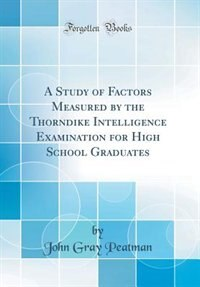 A Study of Factors Measured by the Thorndike Intelligence Examination for High School Graduates (Classic Reprint) by John Gray Peatman