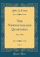 The Newfoundland Quarterly, Vol. 4: June, 1904 (Classic Reprint)