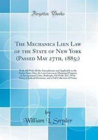 The Mechanics Lien Law of the State of New York (Passed May 27th, 1885;): With All With All the Amendments and Applicable to the Entire State; Also, the Lien Laws as to Muni by William L. Snyder