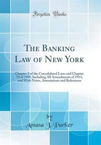 The Banking Law of New York: Chapter 2 of the Consolidated Laws and Chapter 10 of 1909, Including All Amendments of 1913, and Wi by Amasa J. Parker