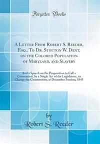 A Letter From Robert S. Reeder, Esq., To Dr. Stouton W. Dent, on the Colored Population of Maryland, and Slavery: And a Speech on the Proposition to Call a Convention, by a Single Act of the Legislature, to Change by Robert S. Reeder
