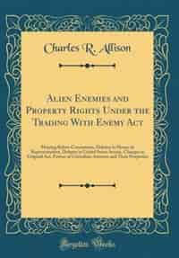 Alien Enemies and Property Rights Under the Trading With Enemy Act: Hearing Before Committees, Debates in House of Representatives, Debates in United States Senate, Ch by Charles R. Allison