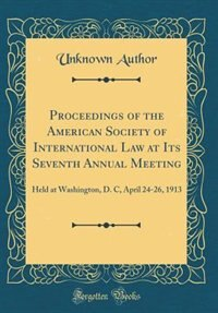 Proceedings of the American Society of International Law at Its Seventh Annual Meeting: Held at Washington, D. C, April 24-26, 1913 (Classic Reprint) by Unknown Author