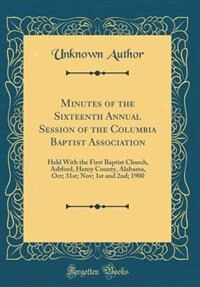 Minutes of the Sixteenth Annual Session of the Columbia Baptist Association: Held With the First Baptist Church, Asbford, Henry County, Alabama, Oct; 31st; Nov; 1st and 2nd; 19 by Unknown Author