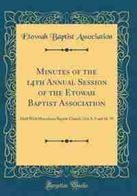 Minutes of the 14th Annual Session of the Etowah Baptist Association: Held With Macedonia Baptist Church, Oct; 8, 9 and 10, '97 (Classic Reprint) by Etowah Baptist Association