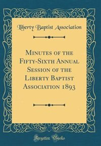 Minutes of the Fifty-Sixth Annual Session of the Liberty Baptist Association 1893 (Classic Reprint) by Liberty Baptist Association