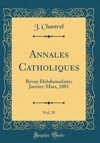 Annales Catholiques, Vol. 35: Revue Hebdomadaire; Janvier-Mars, 1881 (Classic Reprint) by J. Chantrel