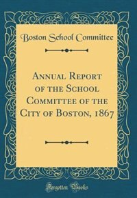 Annual Report of the School Committee of the City of Boston, 1867 (Classic Reprint) by Boston School Committee