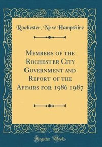 Members of the Rochester City Government and Report of the Affairs for 1986 1987 (Classic Reprint) by Rochester New Hampshire