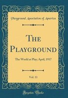 The Playground, Vol. 11: The World at Play; April, 1917 (Classic Reprint)
