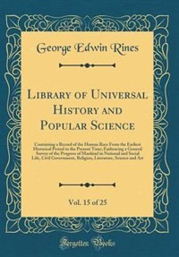 Library of Universal History and Popular Science, Vol. 15 of 25: Containing a Record of the Human Race From the Earliest Historical Period to the Present Time; Embr by George Edwin Rines
